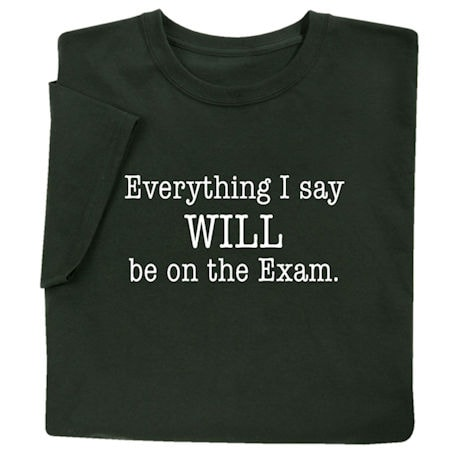 Everything I Say Will Be on the Exam Shirts