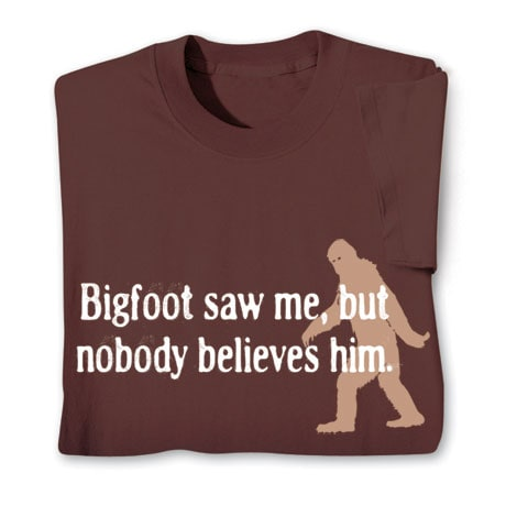 Bigfoot Saw Me, But Nobody Believes Him Shirts