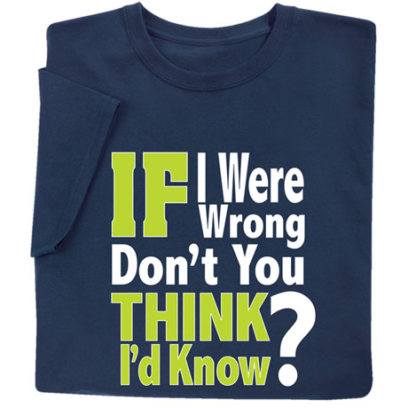 If I Were Wrong, Don't You Think I'd Know It? Shirts