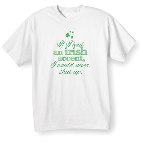 If I Had an Irish Accent, I Would Never Shut Up Shirts