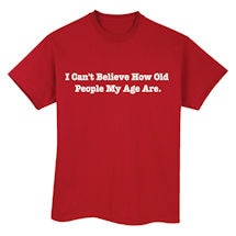 I Can't Believe How Old People My Age Are Shirts