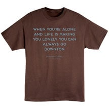 When You're Alone And Life Is Making You Lonely You Can Always Go Downton Shirts